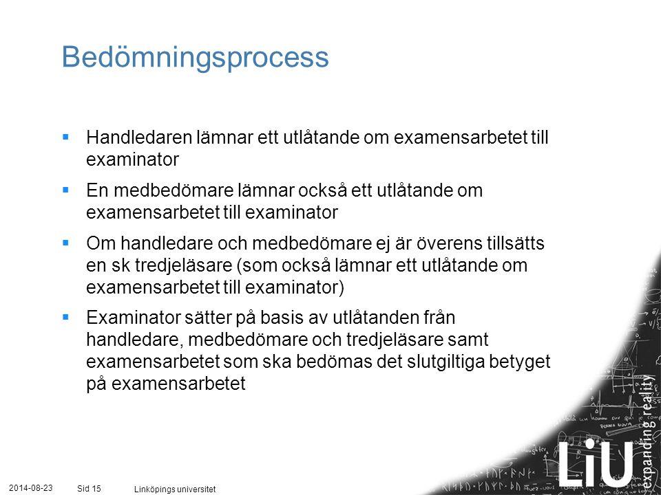 2014-08-23 Linköpings universitet Sid 15 Bedömningsprocess  Handledaren lämnar ett utlåtande om examensarbetet till examinator  En medbedömare lämnar också ett utlåtande om examensarbetet till examinator  Om handledare och medbedömare ej är överens tillsätts en sk tredjeläsare (som också lämnar ett utlåtande om examensarbetet till examinator)  Examinator sätter på basis av utlåtanden från handledare, medbedömare och tredjeläsare samt examensarbetet som ska bedömas det slutgiltiga betyget på examensarbetet