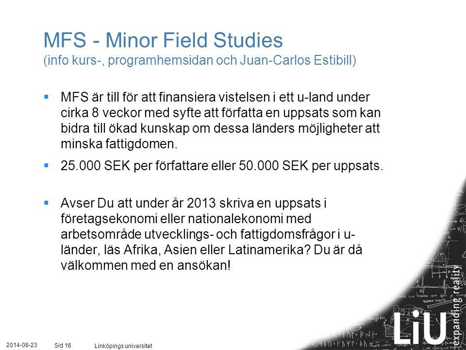 2014-08-23 Linköpings universitet Sid 16 MFS - Minor Field Studies (info kurs-, programhemsidan och Juan-Carlos Estibill)  MFS är till för att finansiera vistelsen i ett u-land under cirka 8 veckor med syfte att författa en uppsats som kan bidra till ökad kunskap om dessa länders möjligheter att minska fattigdomen.