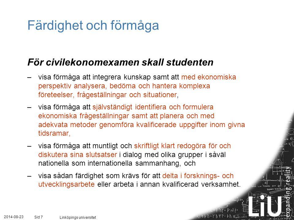 2014-08-23 Linköpings universitet Sid 7 Färdighet och förmåga För civilekonomexamen skall studenten – visa förmåga att integrera kunskap samt att med ekonomiska perspektiv analysera, bedöma och hantera komplexa företeelser, frågeställningar och situationer, – visa förmåga att självständigt identifiera och formulera ekonomiska frågeställningar samt att planera och med adekvata metoder genomföra kvalificerade uppgifter inom givna tidsramar, – visa förmåga att muntligt och skriftligt klart redogöra för och diskutera sina slutsatser i dialog med olika grupper i såväl nationella som internationella sammanhang, och – visa sådan färdighet som krävs för att delta i forsknings- och utvecklingsarbete eller arbeta i annan kvalificerad verksamhet.