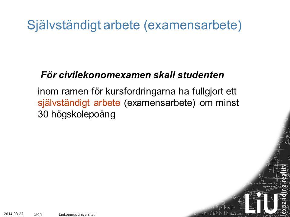 2014-08-23 Linköpings universitet Sid 9 Självständigt arbete (examensarbete) För civilekonomexamen skall studenten inom ramen för kursfordringarna ha fullgjort ett självständigt arbete (examensarbete) om minst 30 högskolepoäng