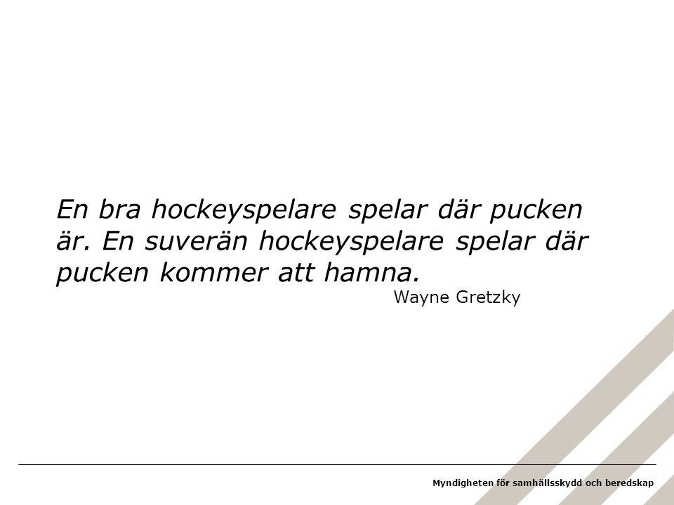 Myndigheten för samhällsskydd och beredskap En bra hockeyspelare spelar där pucken är. En suverän hockeyspelare spelar där pucken kommer att hamna. Wa