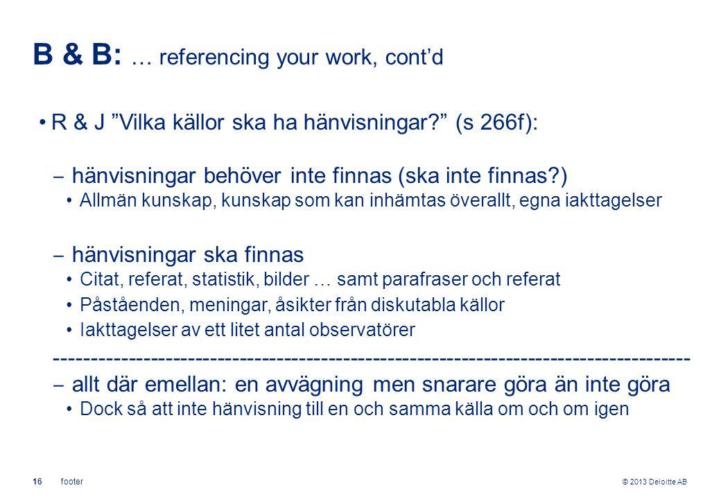 """© 2013 Deloitte AB 16footer B & B: … referencing your work, cont'd R & J """"Vilka källor ska ha hänvisningar?"""" (s 266f): ‒ hänvisningar behöver inte fin"""
