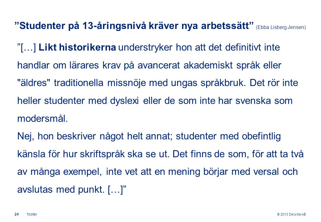"""© 2013 Deloitte AB 24footer """"Studenter på 13-åringsnivå kräver nya arbetssätt"""" (Ebba Lisberg Jensen) """"[…] Likt historikerna understryker hon att det d"""