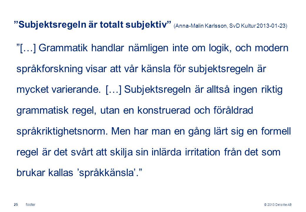 """© 2013 Deloitte AB 25footer """"Subjektsregeln är totalt subjektiv"""" (Anna-Malin Karlsson, SvD Kultur 2013-01-23) """"[…] Grammatik handlar nämligen inte om"""