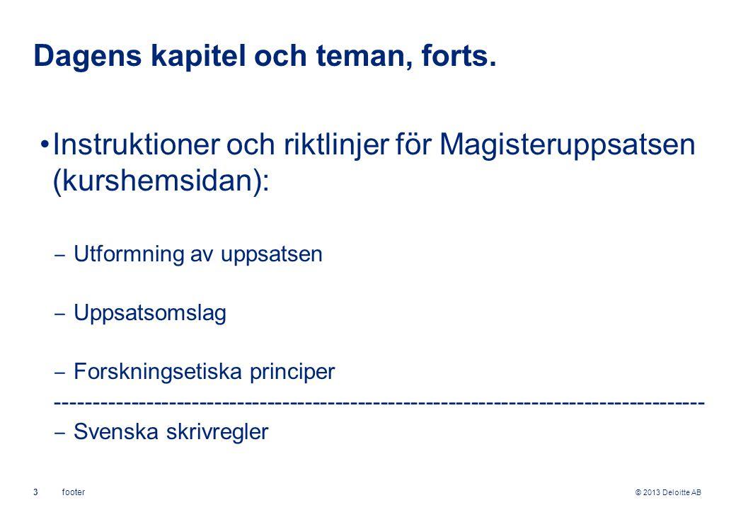 © 2013 Deloitte AB 3footer Dagens kapitel och teman, forts. Instruktioner och riktlinjer för Magisteruppsatsen (kurshemsidan): ‒ Utformning av uppsats