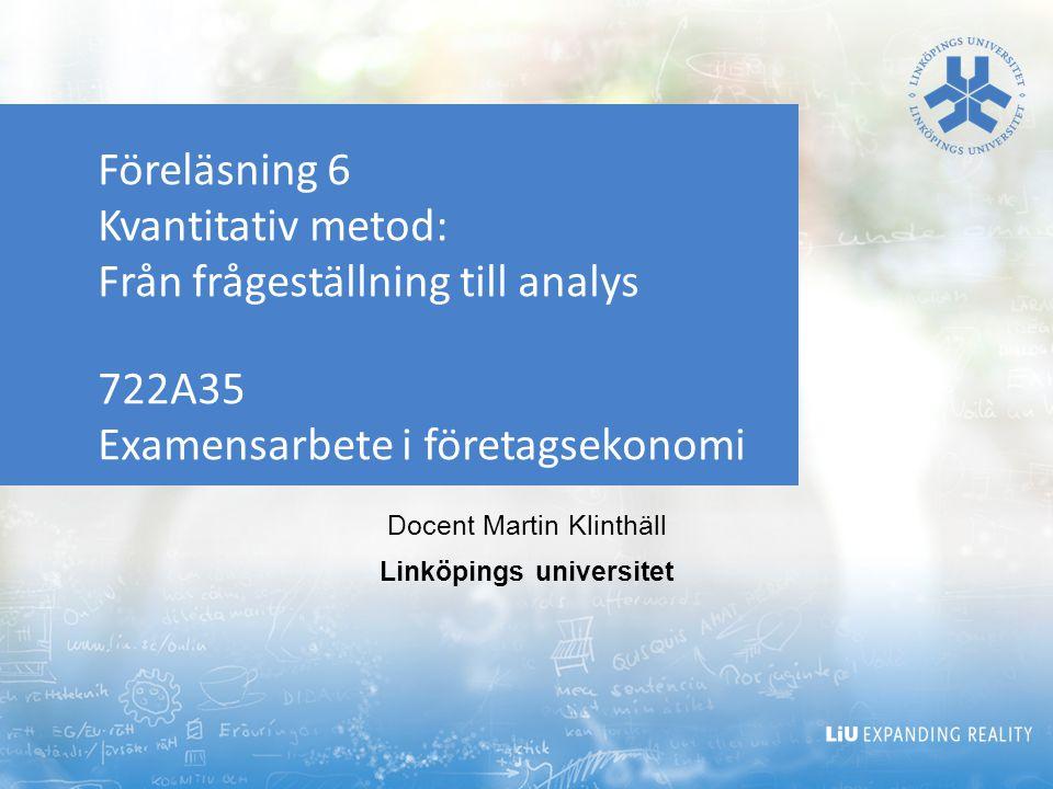 Föreläsning 6 Kvantitativ metod: Från frågeställning till analys 722A35 Examensarbete i företagsekonomi Docent Martin Klinthäll Linköpings universitet