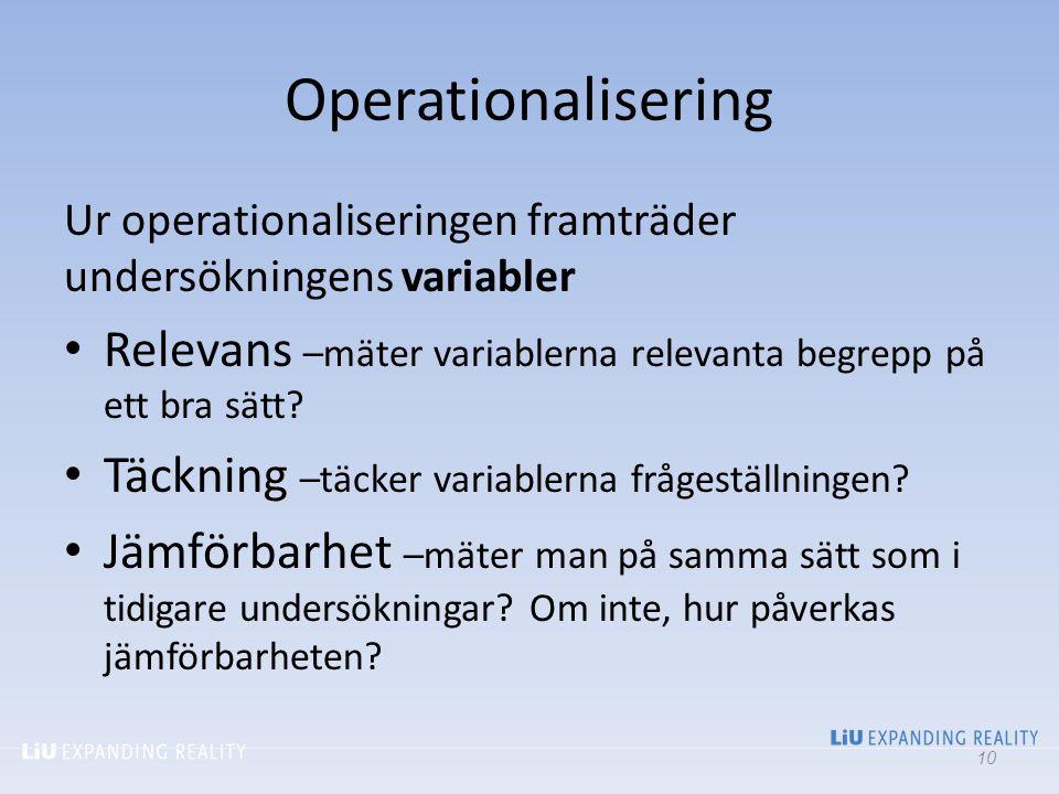 Operationalisering Ur operationaliseringen framträder undersökningens variabler Relevans –mäter variablerna relevanta begrepp på ett bra sätt? Täcknin