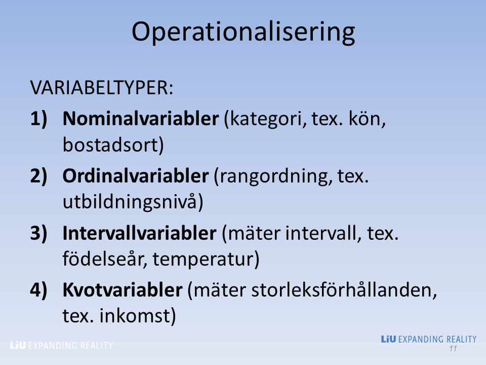 Operationalisering VARIABELTYPER: 1)Nominalvariabler (kategori, tex. kön, bostadsort) 2)Ordinalvariabler (rangordning, tex. utbildningsnivå) 3)Interva