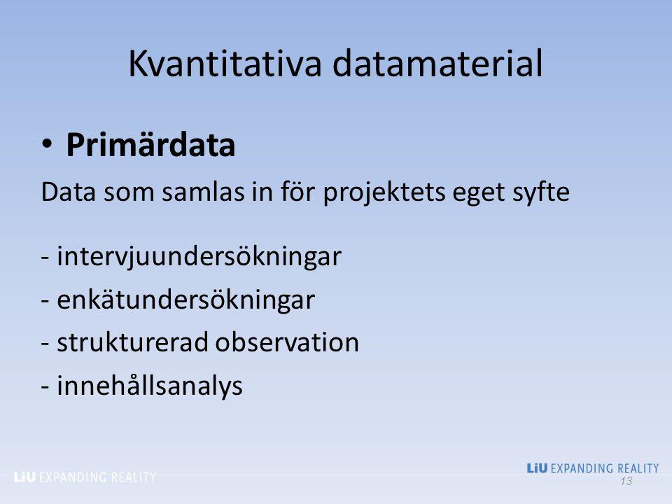 Kvantitativa datamaterial Primärdata Data som samlas in för projektets eget syfte - intervjuundersökningar - enkätundersökningar - strukturerad observ