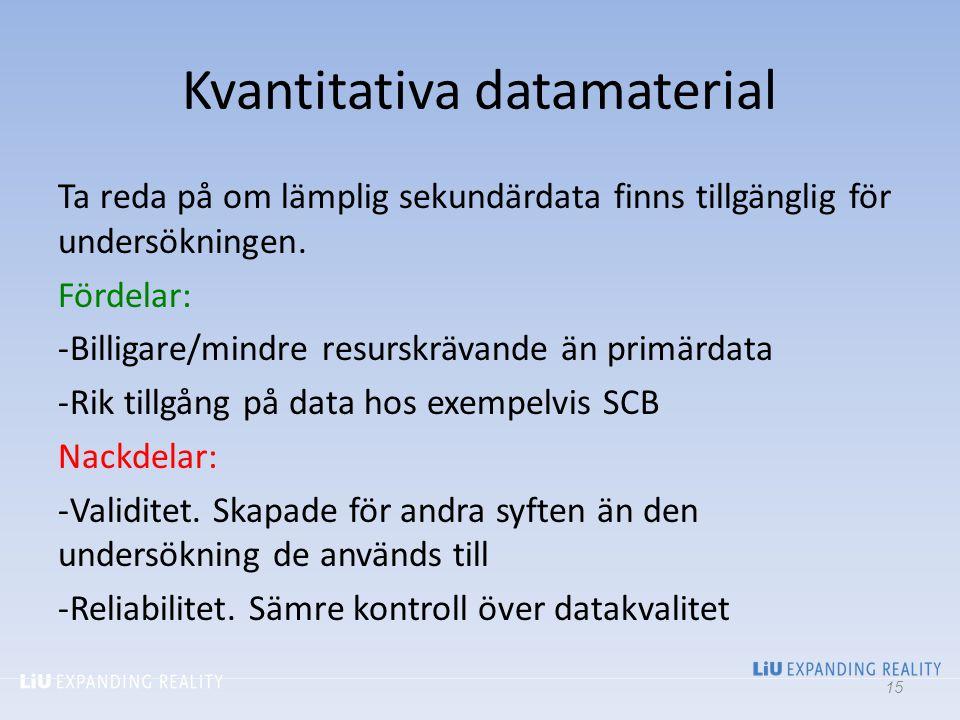 Kvantitativa datamaterial Ta reda på om lämplig sekundärdata finns tillgänglig för undersökningen. Fördelar: -Billigare/mindre resurskrävande än primä