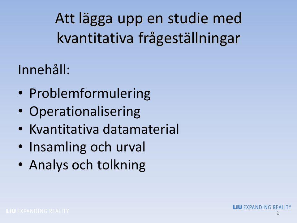 Att lägga upp en studie med kvantitativa frågeställningar Innehåll: Problemformulering Operationalisering Kvantitativa datamaterial Insamling och urva