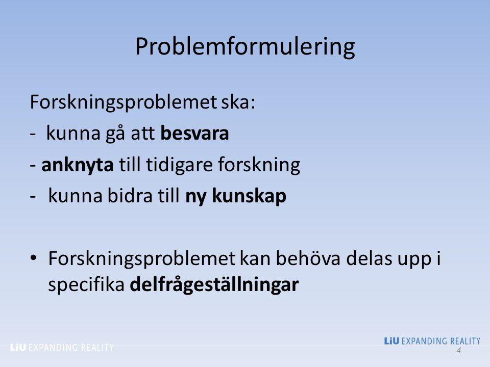 Problemformulering Forskningsproblemet ska: - kunna gå att besvara - anknyta till tidigare forskning -kunna bidra till ny kunskap Forskningsproblemet