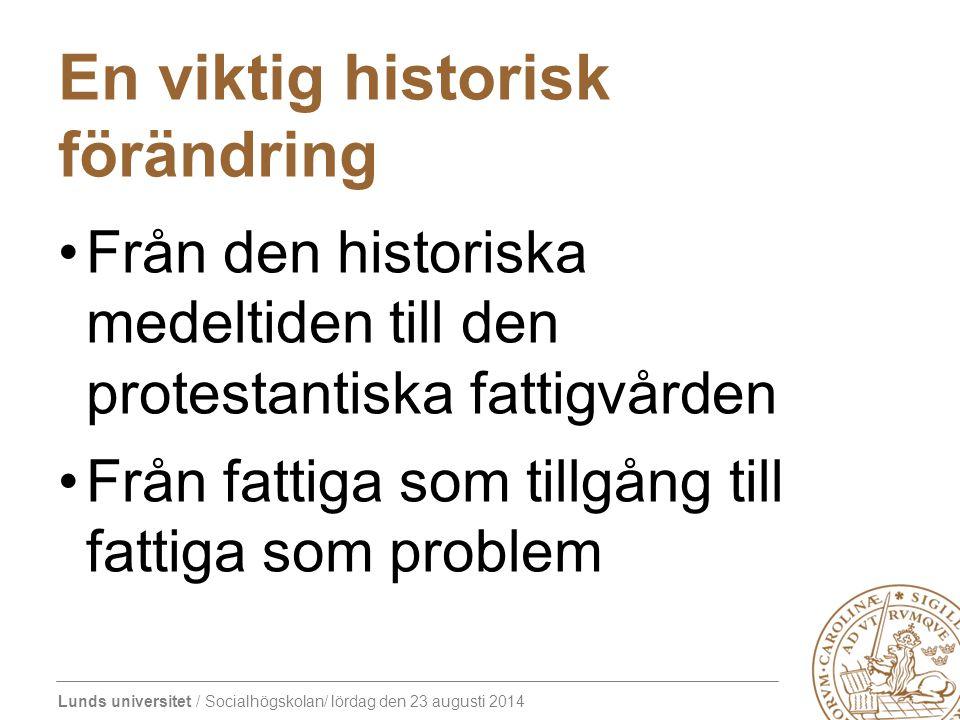 Lunds universitet / Socialhögskolan/ lördag den 23 augusti 2014 En viktig historisk förändring Från den historiska medeltiden till den protestantiska fattigvården Från fattiga som tillgång till fattiga som problem