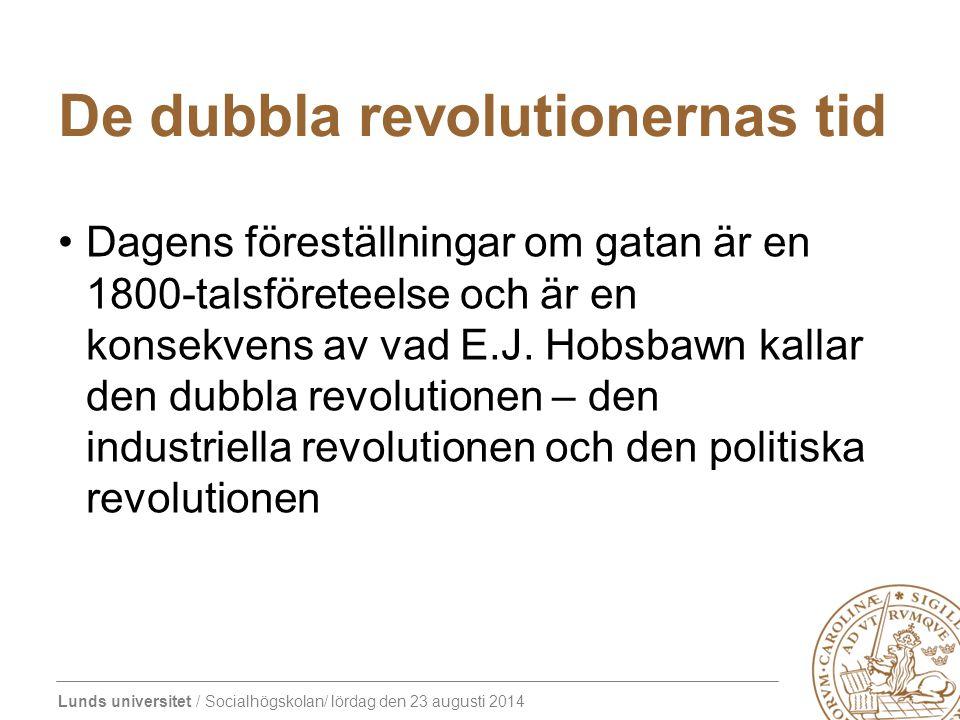 Lunds universitet / Socialhögskolan/ lördag den 23 augusti 2014 De dubbla revolutionernas tid Dagens föreställningar om gatan är en 1800-talsföreteelse och är en konsekvens av vad E.J.