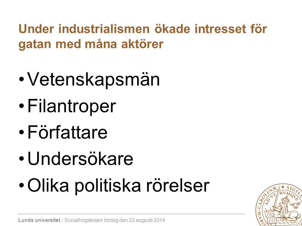 Lunds universitet / Socialhögskolan/ lördag den 23 augusti 2014 Under industrialismen ökade intresset för gatan med måna aktörer Vetenskapsmän Filantroper Författare Undersökare Olika politiska rörelser