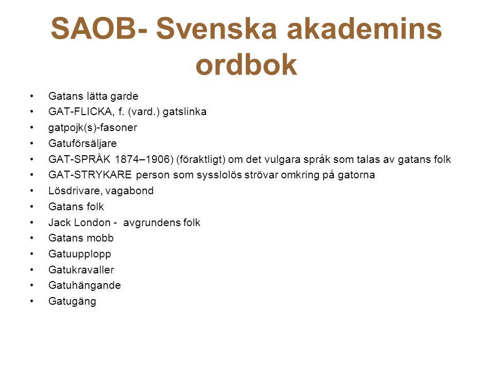 SAOB- Svenska akademins ordbok Gatans lätta garde GAT-FLICKA, f. (vard.) gatslinka gatpojk(s)-fasoner Gatuförsäljare GAT-SPRÅK 1874–1906) (föraktligt)