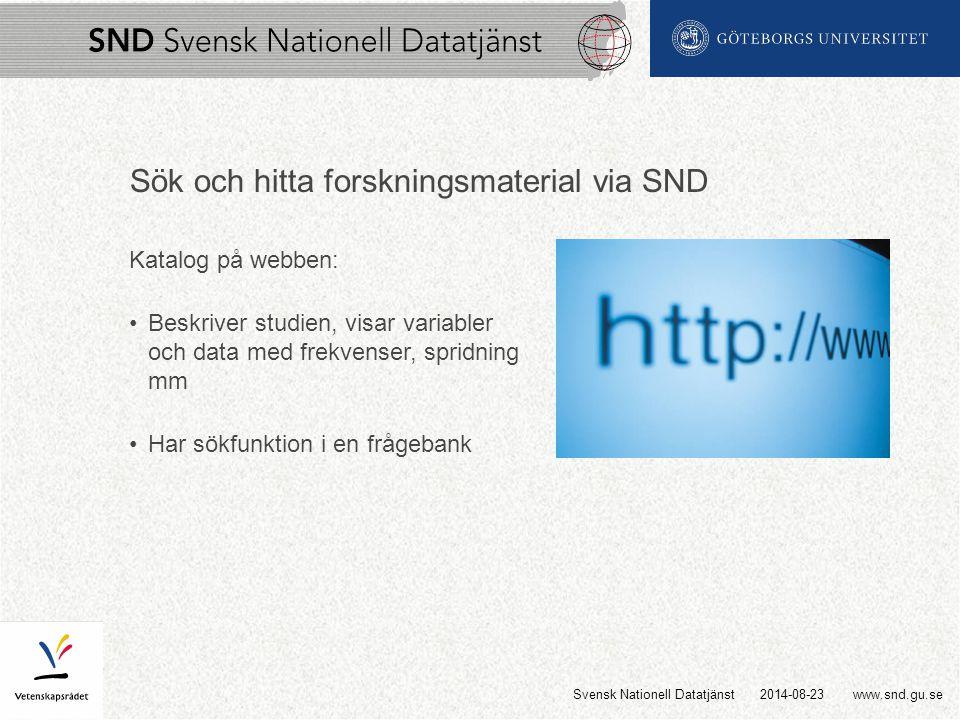 www.snd.gu.se Sök och hitta forskningsmaterial via SND Katalog på webben: Beskriver studien, visar variabler och data med frekvenser, spridning mm Har sökfunktion i en frågebank 2014-08-23Svensk Nationell Datatjänst