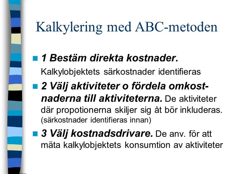 Kalkylering med ABC-metoden 1 Bestäm direkta kostnader. Kalkylobjektets särkostnader identifieras 2 Välj aktiviteter o fördela omkost- naderna till ak