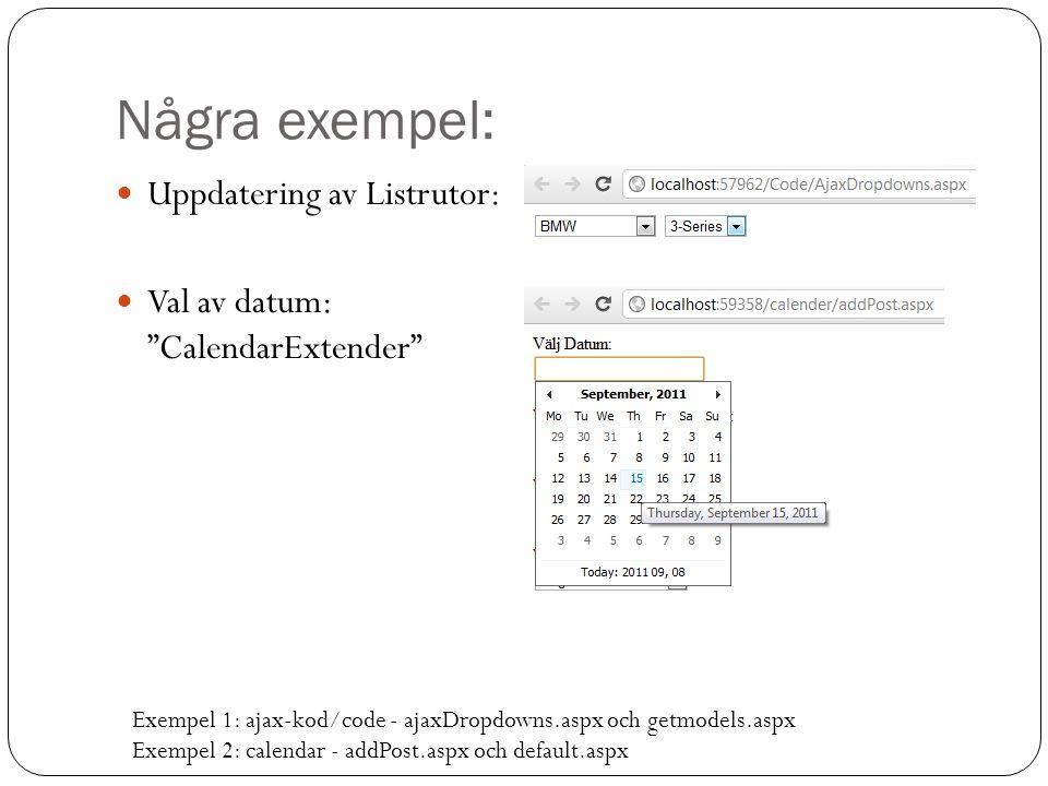 Några exempel: Uppdatering av Listrutor: Val av datum: CalendarExtender Exempel 1: ajax-kod/code - ajaxDropdowns.aspx och getmodels.aspx Exempel 2: calendar - addPost.aspx och default.aspx