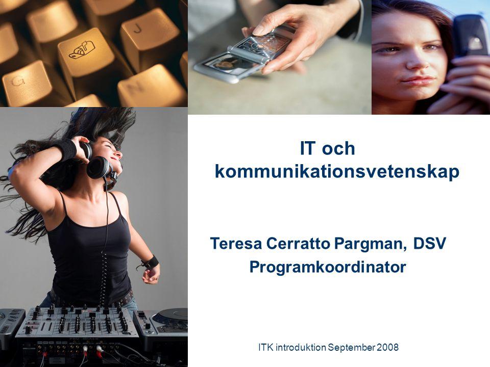 ITK introduktion September 2008 1 IT och kommunikationsvetenskap Teresa Cerratto Pargman, DSV Programkoordinator