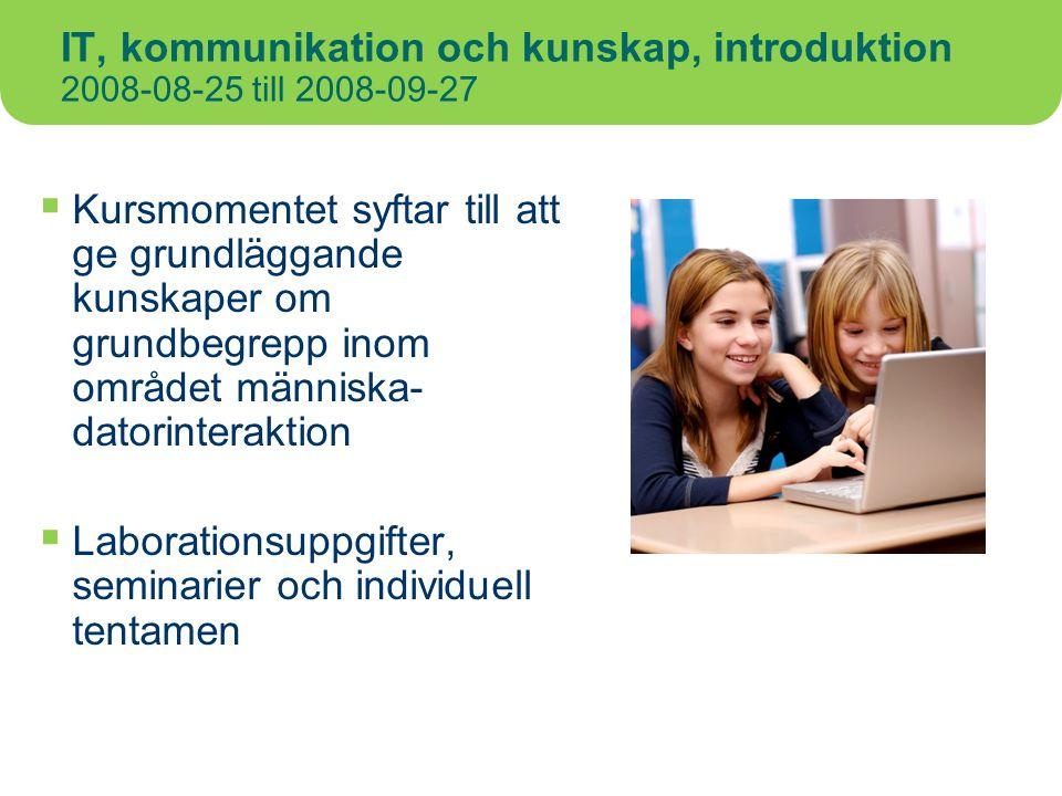 IT, kommunikation och kunskap, introduktion 2008-08-25 till 2008-09-27  Kursmomentet syftar till att ge grundläggande kunskaper om grundbegrepp inom