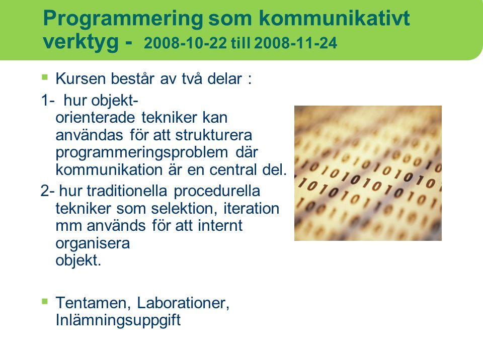 Programmering som kommunikativt verktyg - 2008-10-22 till 2008-11-24  Kursen består av två delar : 1- hur objekt- orienterade tekniker kan användas f