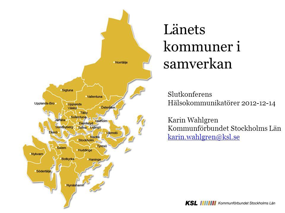 Länets kommuner i samverkan Slutkonferens Hälsokommunikatörer 2012-12-14 Karin Wahlgren Kommunförbundet Stockholms Län karin.wahlgren@ksl.se