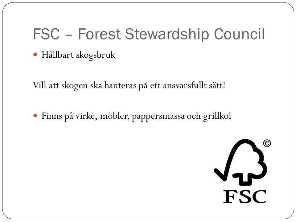 FSC – Forest Stewardship Council Hållbart skogsbruk Vill att skogen ska hanteras på ett ansvarsfullt sätt! Finns på virke, möbler, pappersmassa och gr