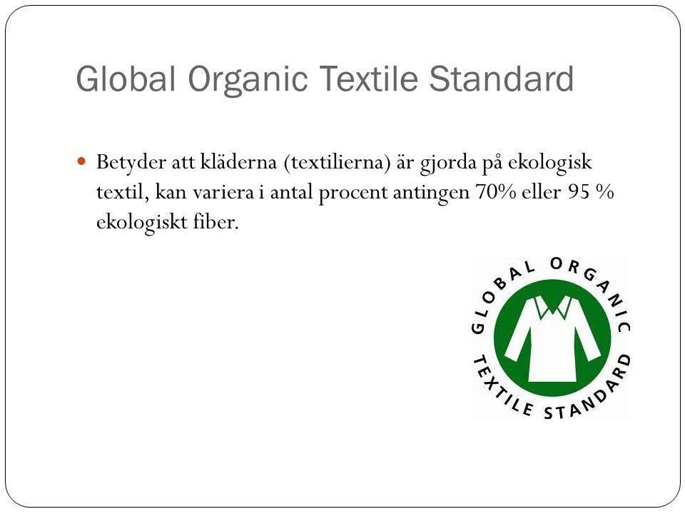 Global Organic Textile Standard Betyder att kläderna (textilierna) är gjorda på ekologisk textil, kan variera i antal procent antingen 70% eller 95 %