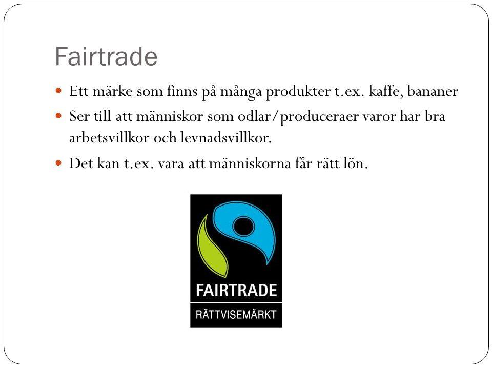 Fairtrade Ett märke som finns på många produkter t.ex. kaffe, bananer Ser till att människor som odlar/produceraer varor har bra arbetsvillkor och lev