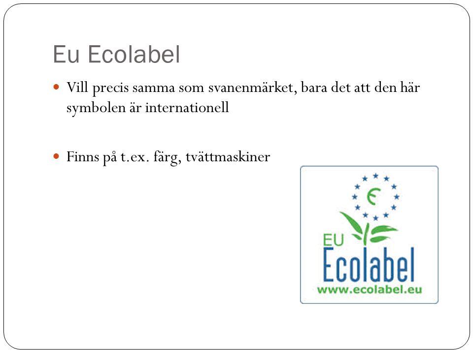 Eu Ecolabel Vill precis samma som svanenmärket, bara det att den här symbolen är internationell Finns på t.ex. färg, tvättmaskiner
