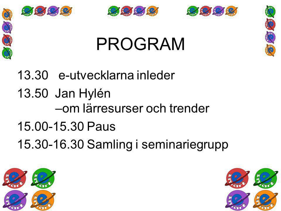 PROGRAM 13.30 e-utvecklarna inleder 13.50 Jan Hylén –om lärresurser och trender 15.00-15.30 Paus 15.30-16.30 Samling i seminariegrupp