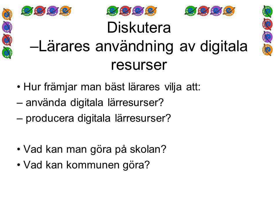 Diskutera –Lärares användning av digitala resurser Hur främjar man bäst lärares vilja att: – använda digitala lärresurser.