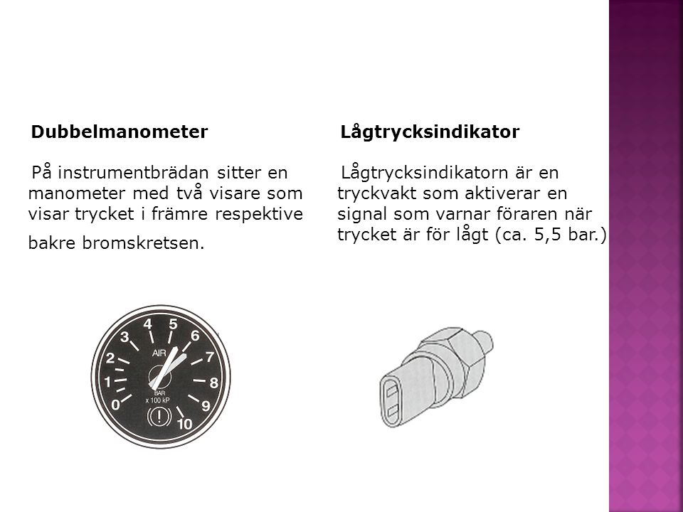 Dubbelmanometer På instrumentbrädan sitter en manometer med två visare som visar trycket i främre respektive bakre bromskretsen. Lågtrycksindikator Lå