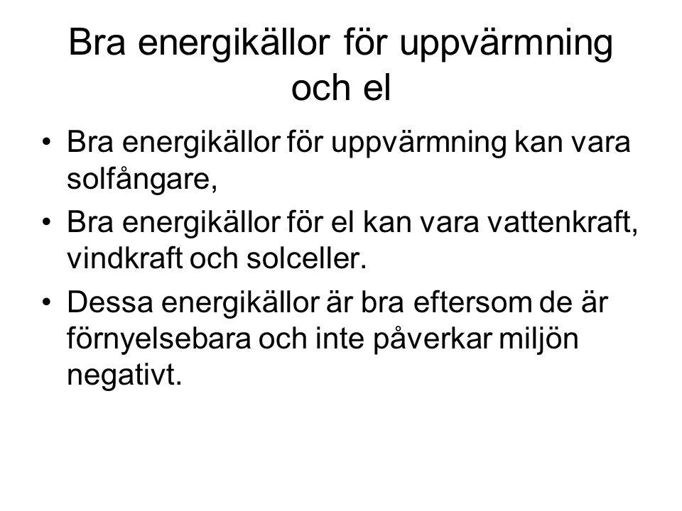 Bra energikällor för uppvärmning och el Bra energikällor för uppvärmning kan vara solfångare, Bra energikällor för el kan vara vattenkraft, vindkraft och solceller.