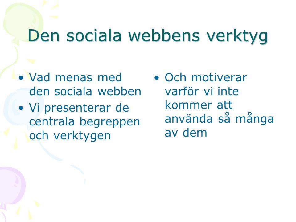 Den sociala webbens verktyg Vad menas med den sociala webben Vi presenterar de centrala begreppen och verktygen Och motiverar varför vi inte kommer att använda så många av dem