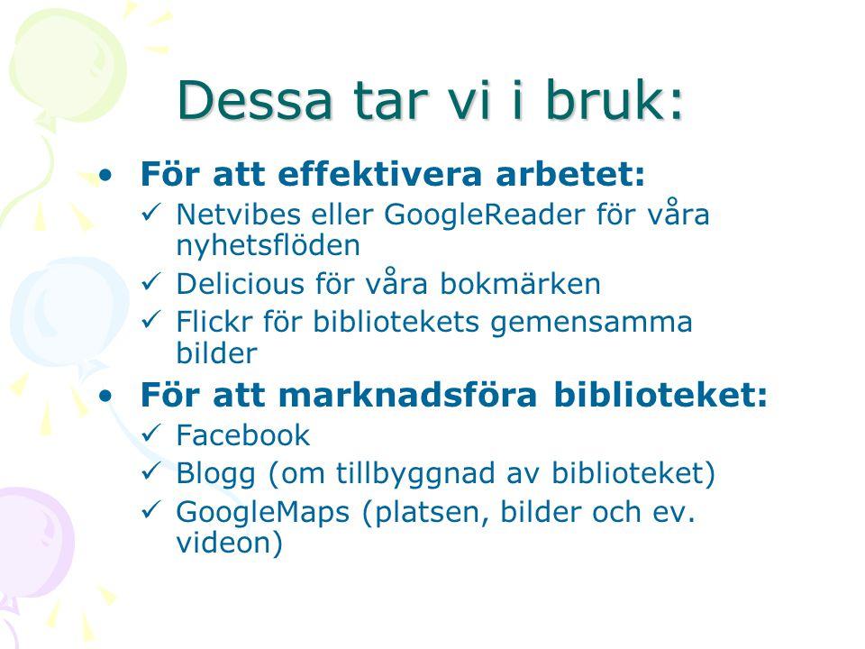 Dessa tar vi i bruk: För att effektivera arbetet: Netvibes eller GoogleReader för våra nyhetsflöden Delicious för våra bokmärken Flickr för bibliotekets gemensamma bilder För att marknadsföra biblioteket: Facebook Blogg (om tillbyggnad av biblioteket) GoogleMaps (platsen, bilder och ev.