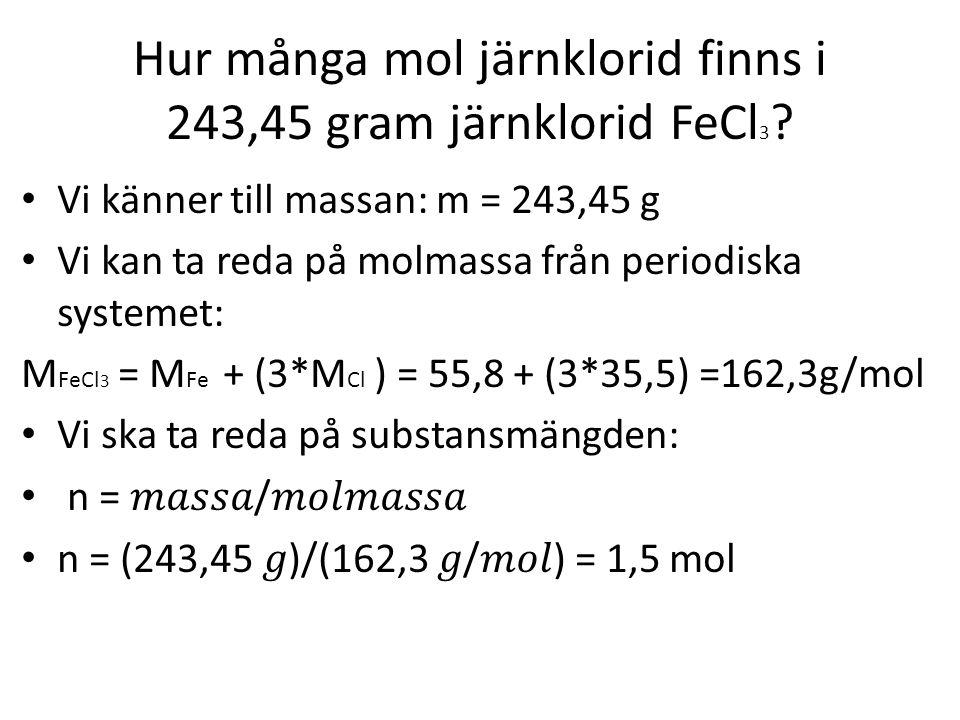 Hur många mol järnklorid finns i 243,45 gram järnklorid FeCl 3 ? Vi känner till massan: m = 243,45 g Vi kan ta reda på molmassa från periodiska system