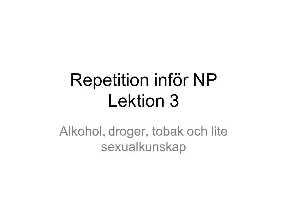 Repetition inför NP Lektion 3 Alkohol, droger, tobak och lite sexualkunskap