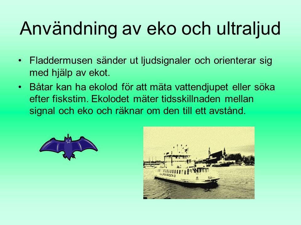 Användning av eko och ultraljud Fladdermusen sänder ut ljudsignaler och orienterar sig med hjälp av ekot. Båtar kan ha ekolod för att mäta vattendjupe