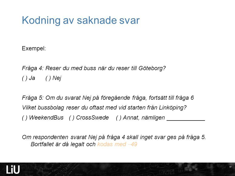 Kodning av saknade svar Exempel: Fråga 4: Reser du med buss när du reser till Göteborg? ( ) Ja( ) Nej Fråga 5: Om du svarat Nej på föregående fråga, f