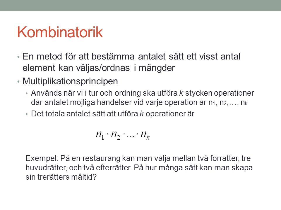 Kombinatorik En metod för att bestämma antalet sätt ett visst antal element kan väljas/ordnas i mängder Multiplikationsprincipen Används när vi i tur och ordning ska utföra k stycken operationer där antalet möjliga händelser vid varje operation är n 1, n 2,…, n k Det totala antalet sätt att utföra k operationer är Exempel: På en restaurang kan man välja mellan två förrätter, tre huvudrätter, och två efterrätter.