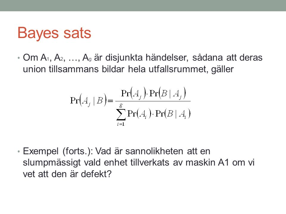 Bayes sats Om A 1, A 2, …, A g är disjunkta händelser, sådana att deras union tillsammans bildar hela utfallsrummet, gäller Exempel (forts.): Vad är s
