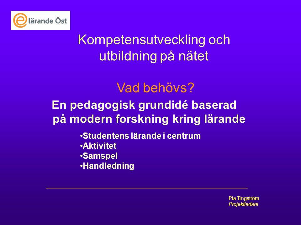 Pia Tingström Projektledare Kompetensutveckling och utbildning på nätet Vad behövs? En pedagogisk grundidé baserad på modern forskning kring lärande S