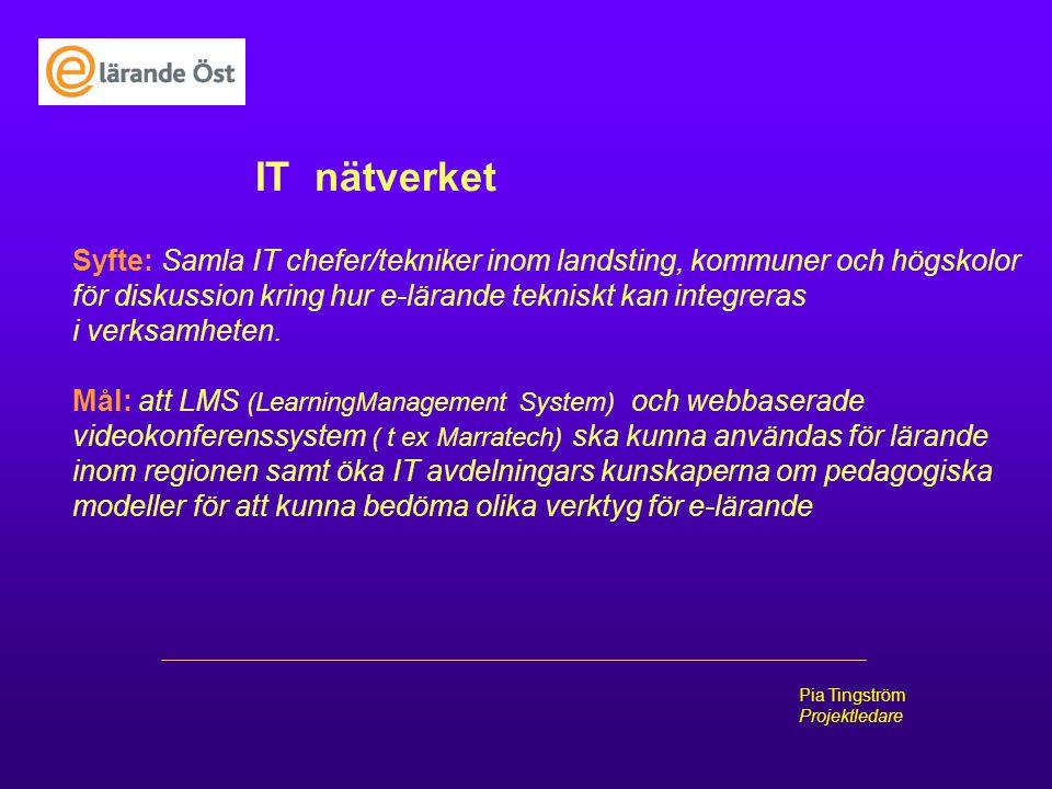 Pia Tingström Projektledare IT nätverket Syfte: Samla IT chefer/tekniker inom landsting, kommuner och högskolor för diskussion kring hur e-lärande tek