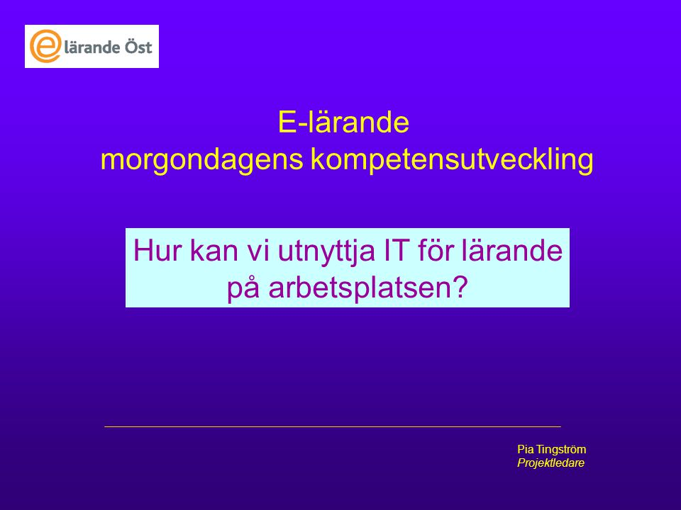 Pia Tingström Projektledare Carelinks rapport: E-lärande inom vård och omsorg Maj 2005 E-lärande används i mycket begränsad omfattning Datoriseringen utbredd – e-lärandet ligger efter Hinder: förändringströtthet , datoromognad, datortillgång, ekonomi E-lärande är tråkigt Bättre pedagogiska idéer behövs