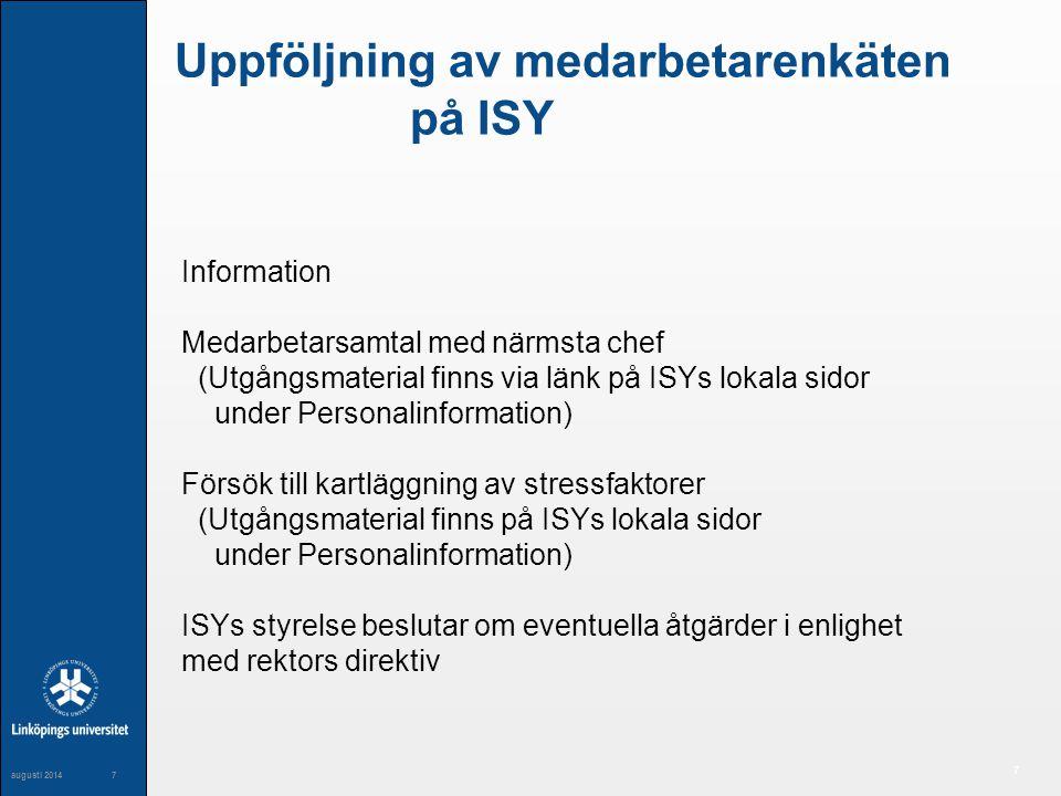 7 maj 20047 7 augusti 20147 Uppföljning av medarbetarenkäten på ISY Information Medarbetarsamtal med närmsta chef (Utgångsmaterial finns via länk på ISYs lokala sidor under Personalinformation) Försök till kartläggning av stressfaktorer (Utgångsmaterial finns på ISYs lokala sidor under Personalinformation) ISYs styrelse beslutar om eventuella åtgärder i enlighet med rektors direktiv