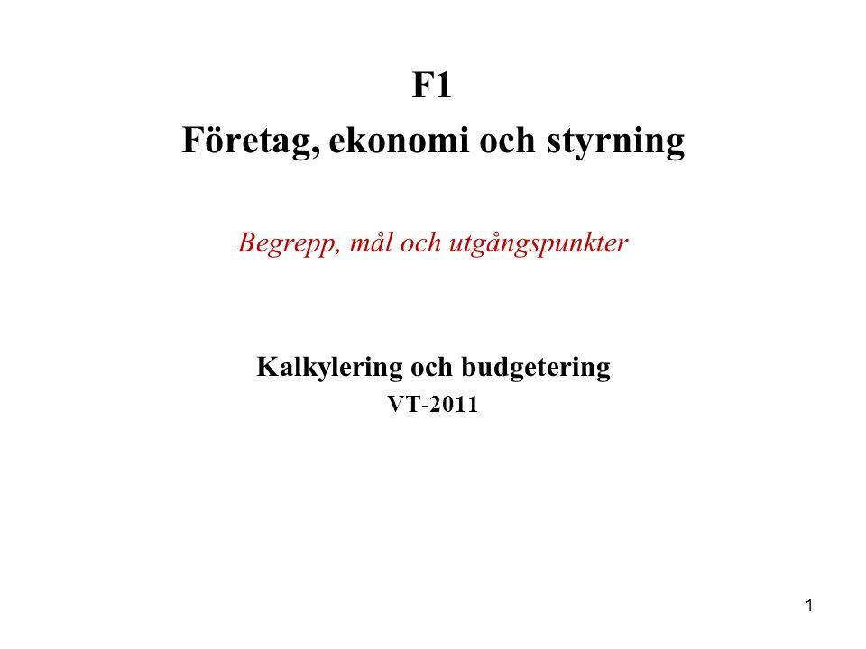 1 F1 Företag, ekonomi och styrning Begrepp, mål och utgångspunkter Kalkylering och budgetering VT-2011