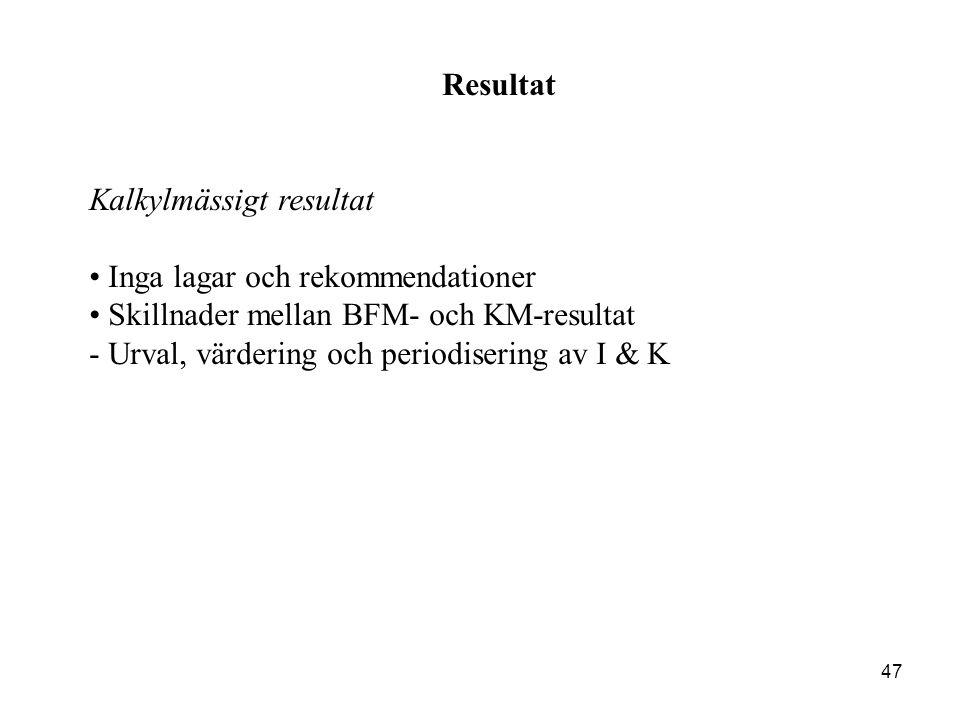 47 Resultat Kalkylmässigt resultat Inga lagar och rekommendationer Skillnader mellan BFM- och KM-resultat - Urval, värdering och periodisering av I &
