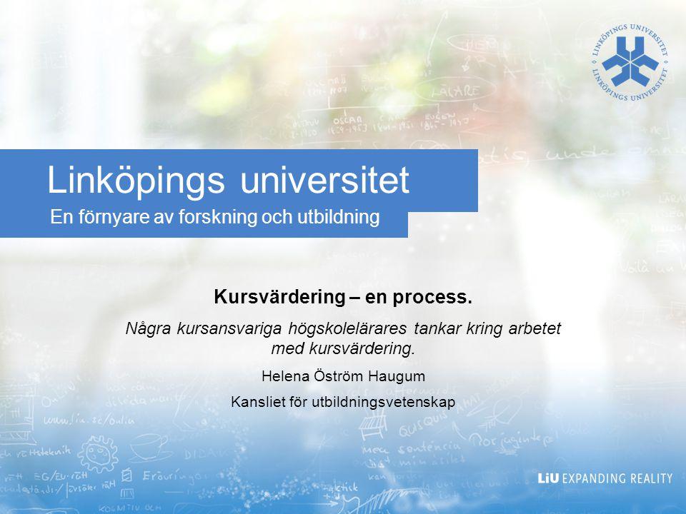 En förnyare av forskning och utbildning Linköpings universitet Kursvärdering – en process. Några kursansvariga högskolelärares tankar kring arbetet me